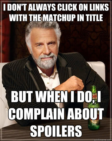 I don't always click on links with the matchup in title But when I do, I complain about spoilers - I don't always click on links with the matchup in title But when I do, I complain about spoilers  The Most Interesting Man In The World