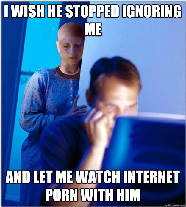I wish he stopped ignoring me  And let me watch Internet porn with him