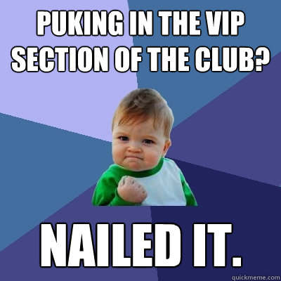 Puking in the VIP section of the club? NAILED IT. - Puking in the VIP section of the club? NAILED IT.  Success Kid