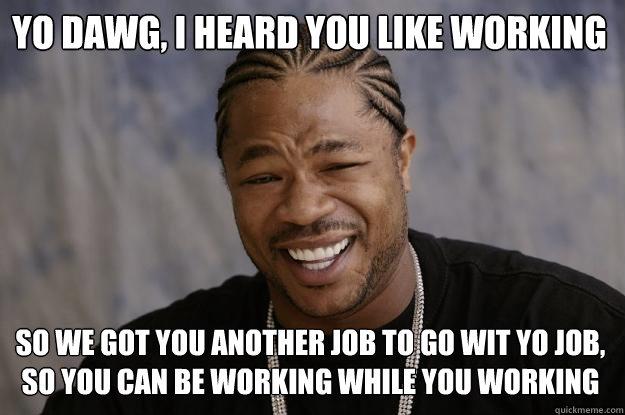 Yo Dawg, I heard you like working so we got you another job to go wit yo job, so you can be working while you working  Xzibit meme
