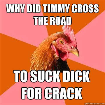 why did timmy cross the road to suck dick for crack - why did timmy cross the road to suck dick for crack  Anti-Joke Chicken