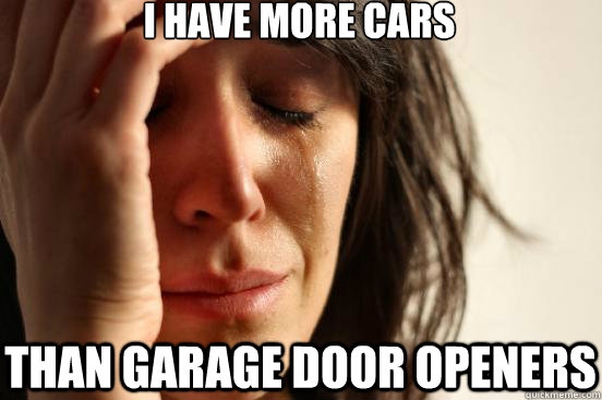 I have more cars than garage door openers - I have more cars than garage door openers  First World Problems