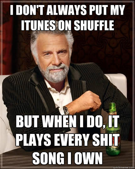 I don't always put my itunes on shuffle But when I do, it plays every shit song i own - I don't always put my itunes on shuffle But when I do, it plays every shit song i own  The Most Interesting Man In The World