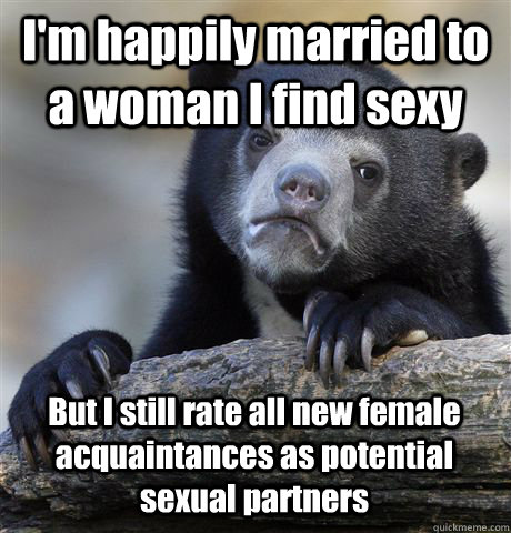 I'm happily married to a woman I find sexy But I still rate all new female acquaintances as potential sexual partners - I'm happily married to a woman I find sexy But I still rate all new female acquaintances as potential sexual partners  Confession Bear