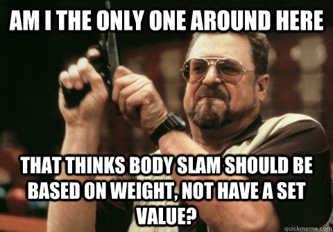 Am I the only one around here That thinks body slam should be based on weight, not have a set value? - Am I the only one around here That thinks body slam should be based on weight, not have a set value?  Am I the only one