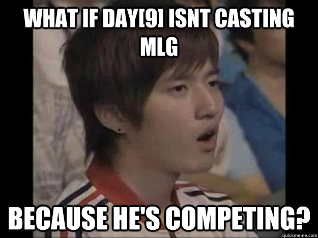 what if day[9] isnt casting MLG because he's competing?