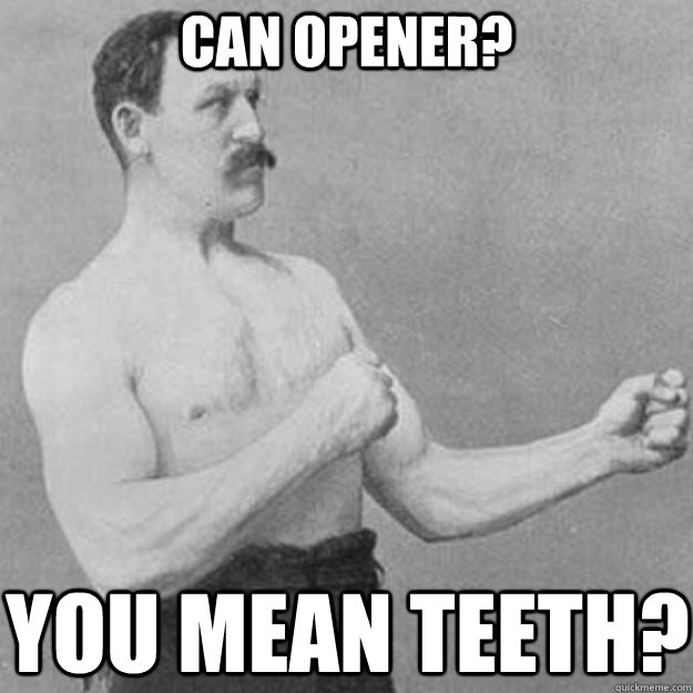 CAN OPENER? YOU mean teeth? - CAN OPENER? YOU mean teeth?  overly manly man