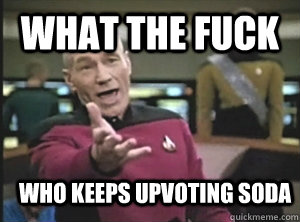 What the fuck Who keeps upvoting Soda - What the fuck Who keeps upvoting Soda  Annoyed Picard