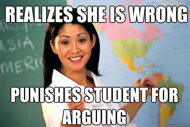 Realizes she is wrong punishes student for arguing - Realizes she is wrong punishes student for arguing  Unhelpful High School Teacher