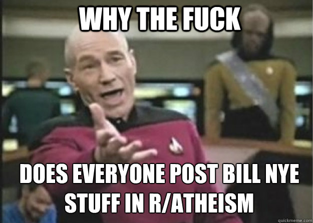 why the fuck does everyone post bill nye stuff in r/atheism