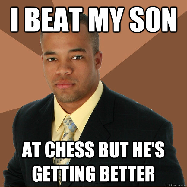 i beat my son at chess but he's getting better - i beat my son at chess but he's getting better  Successful Black Man