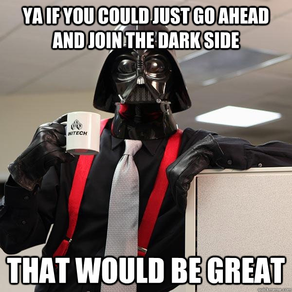ya if you could just go ahead and join the dark side that would be great