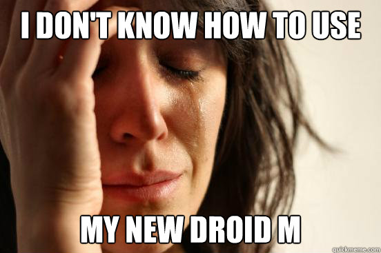 I don't know how to use My new droid M - I don't know how to use My new droid M  First World Problems