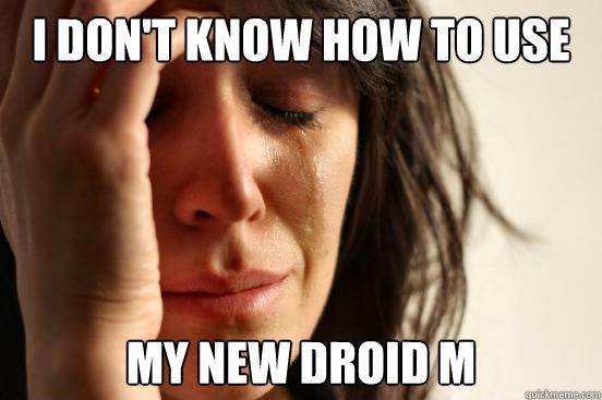 I don't know how to use My new droid M - I don't know how to use My new droid M  First World Problems