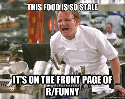 This food is so stale It's on the front page of r/funny - This food is so stale It's on the front page of r/funny  Chef Ramsay
