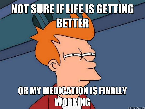 Not sure if Life is getting better Or my medication is finally working - Not sure if Life is getting better Or my medication is finally working  Futurama Fry