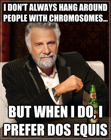 I don't always hang around people with chromosomes... but when I do, I prefer dos equis - I don't always hang around people with chromosomes... but when I do, I prefer dos equis  The Most Interesting Man In The World