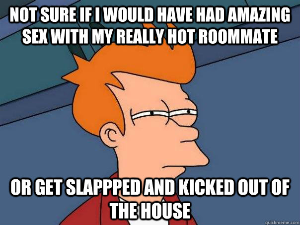 Not sure if i would have had amazing sex with my really hot roommate Or get slappped and kicked out of the house - Not sure if i would have had amazing sex with my really hot roommate Or get slappped and kicked out of the house  Futurama Fry