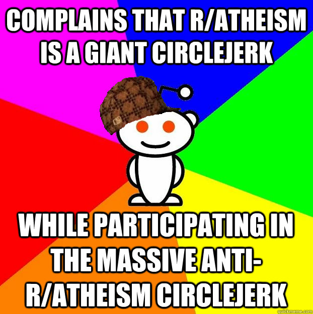 Complains that r/atheism is a giant circlejerk while participating in the massive anti-r/atheism circlejerk - Complains that r/atheism is a giant circlejerk while participating in the massive anti-r/atheism circlejerk  Scumbag Redditor