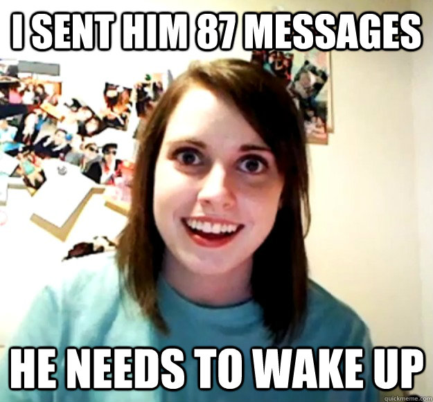I sent him 87 messages he needs to wake up - I sent him 87 messages he needs to wake up  Overly Attached Girlfriend