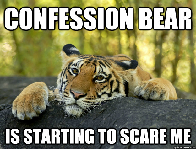 Confession bear is starting to scare me