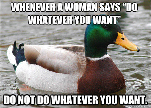 "Whenever a woman says ""do whatever you want""  do NOT do whatever you want.  - Whenever a woman says ""do whatever you want""  do NOT do whatever you want.   Actual Advice Mallard"
