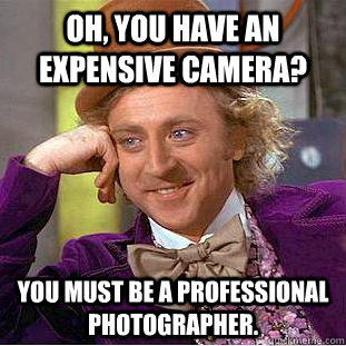 Oh, you have an expensive camera? You must be a professional photographer. - Oh, you have an expensive camera? You must be a professional photographer.  Creepy Wonka
