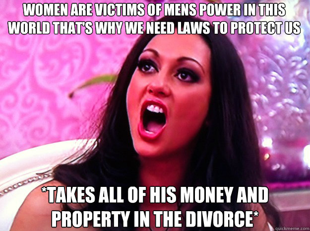 WOMEN ARE VICTIMS OF MENS POWER IN THIS WORLD THAT'S WHY WE NEED LAWS TO PROTECT US *TAKES ALL OF HIS MONEY AND PROPERTY IN THE DIVORCE* - WOMEN ARE VICTIMS OF MENS POWER IN THIS WORLD THAT'S WHY WE NEED LAWS TO PROTECT US *TAKES ALL OF HIS MONEY AND PROPERTY IN THE DIVORCE*  Feminist Nazi