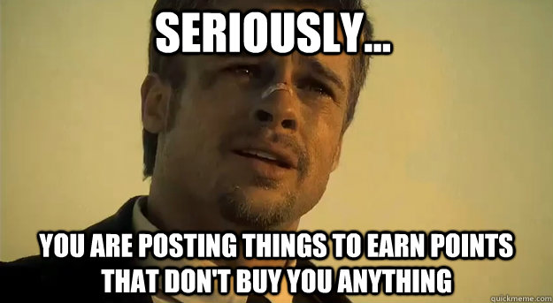Seriously... You are posting things to earn points that don't buy you anything
