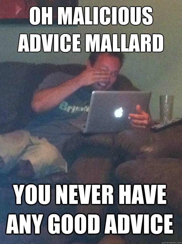 oh malicious advice mallard You never have any good advice