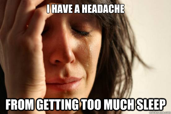 I have a headache from getting too much sleep - I have a headache from getting too much sleep  First World Problems