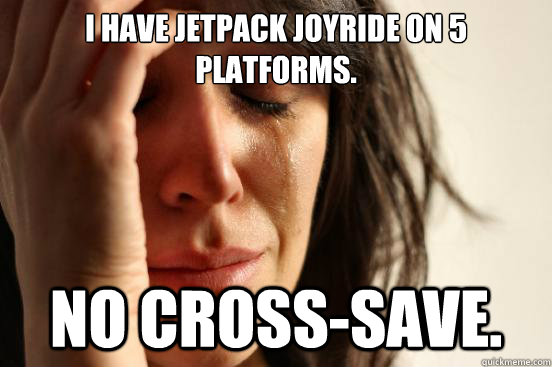 I have jetpack joyride on 5 platforms. No Cross-save. - I have jetpack joyride on 5 platforms. No Cross-save.  First World Problems