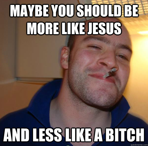 Maybe you should be more like Jesus and less like a bitch - Maybe you should be more like Jesus and less like a bitch  Misc