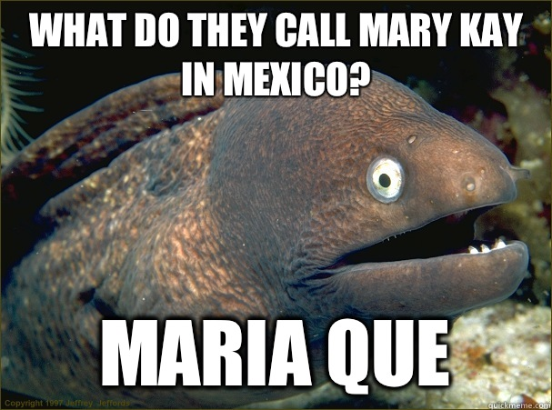 What do they call Mary Kay in Mexico? Maria que  Bad Joke Eel