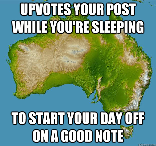 Upvotes your post while you're sleeping To start your day off on a good note - Upvotes your post while you're sleeping To start your day off on a good note  Unfulfilling Australia