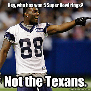 Hey, who has won 5 Super Bowl rings? Not the Texans.  Dallas Cowboys 5