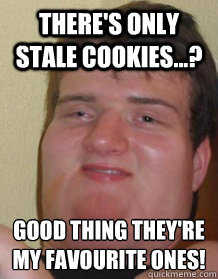 There's only stale cookies...? Good thing they're my favourite ones!
