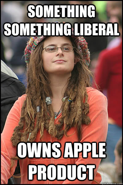 Something Something Liberal Owns Apple Product - Something Something Liberal Owns Apple Product  College Liberal