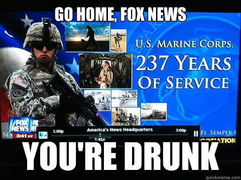go home, fox news you're drunk - go home, fox news you're drunk  marine birthday fail