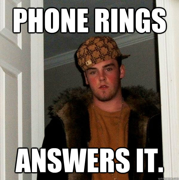 phone rings answers it.  - phone rings answers it.   Scumbag Steve