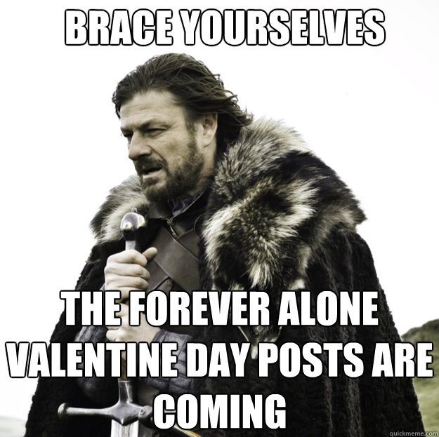 BRACE YOURSELVES the forever alone valentine day posts are coming