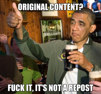 Original Content? Fuck it, it's not a repost - Original Content? Fuck it, it's not a repost  Upvote Obama