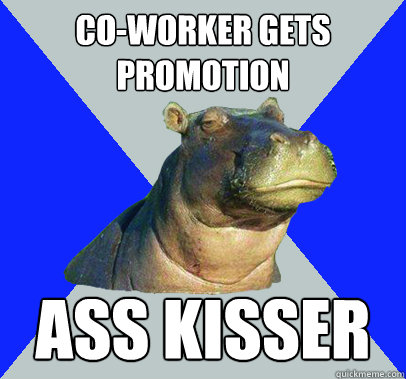 Co-worker gets promotion Ass kisser  Skeptical Hippo