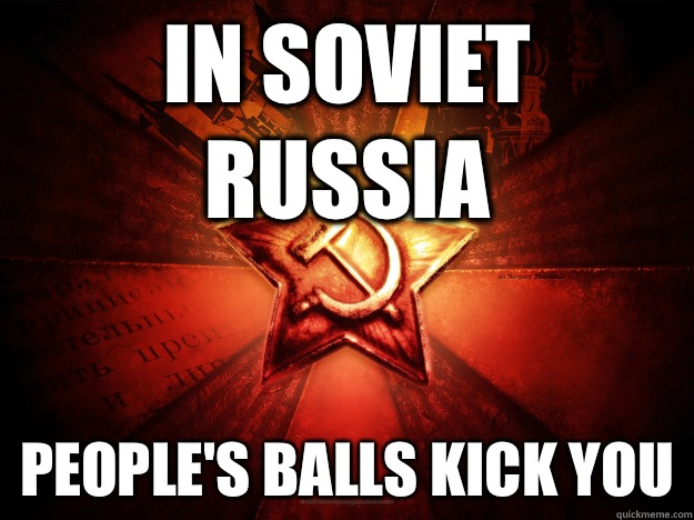 In Soviet Russia People's balls kick you - In Soviet Russia People's balls kick you  In Soviet Russia