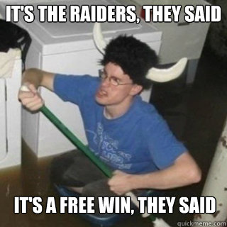 It's the Raiders, they Said It's a free win, They said - It's the Raiders, they Said It's a free win, They said  It will be fun they said
