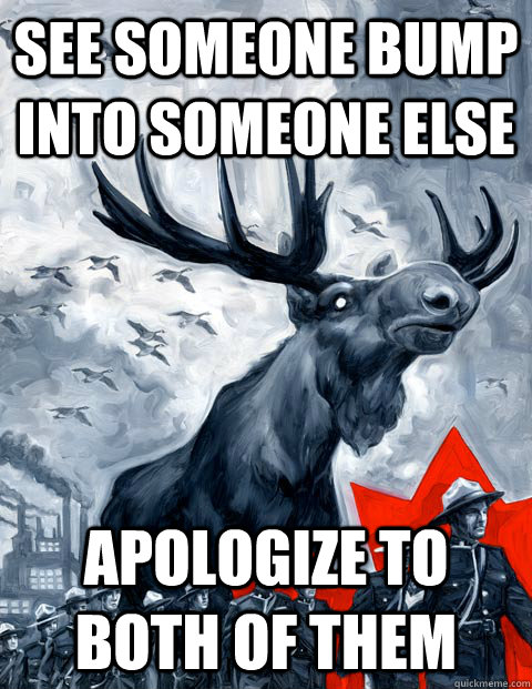 See someone bump into someone else Apologize to both of them - See someone bump into someone else Apologize to both of them  Canada Day