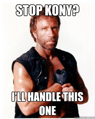 stop kony? i'll handle this one - stop kony? i'll handle this one  Chuck Norris