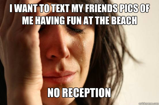i want to text my friends pics of  me having fun at the beach no reception Caption 3 goes here - i want to text my friends pics of  me having fun at the beach no reception Caption 3 goes here  First World Problems