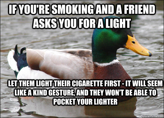 If you're smoking and a friend asks you for a light let them light their cigarette first - it will seem like a kind gesture, and they won't be able to pocket your lighter - If you're smoking and a friend asks you for a light let them light their cigarette first - it will seem like a kind gesture, and they won't be able to pocket your lighter  Actual Advice Mallard