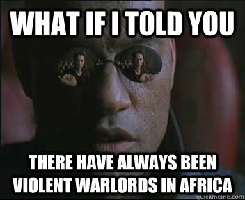 What if I told you There have always been violent warlords in africa - What if I told you There have always been violent warlords in africa  Morpheus SC